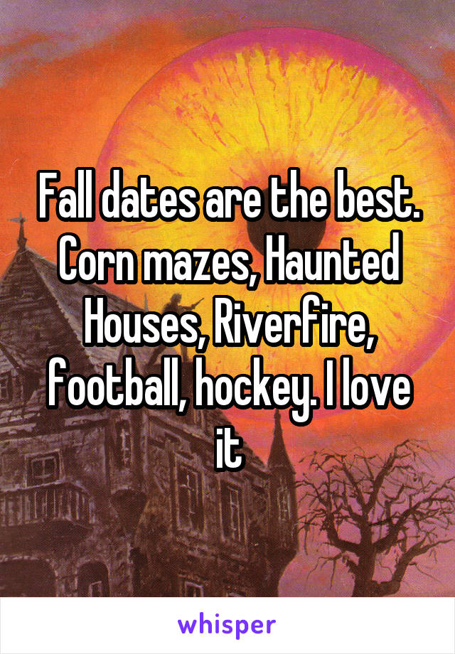 Fall dates are the best. Corn mazes, Haunted Houses, Riverfire, football, hockey. I love it