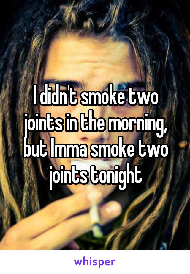 I didn't smoke two joints in the morning, but Imma smoke two joints tonight