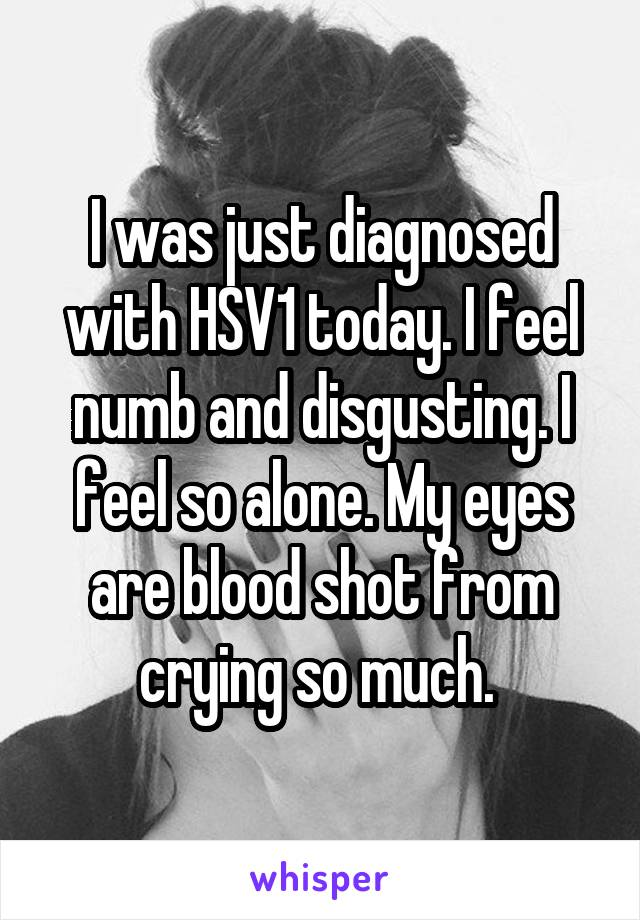 I was just diagnosed with HSV1 today. I feel numb and disgusting. I feel so alone. My eyes are blood shot from crying so much.
