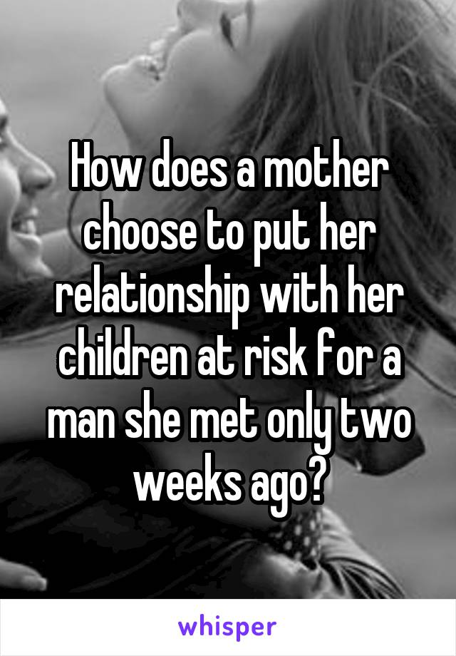 How does a mother choose to put her relationship with her children at risk for a man she met only two weeks ago?