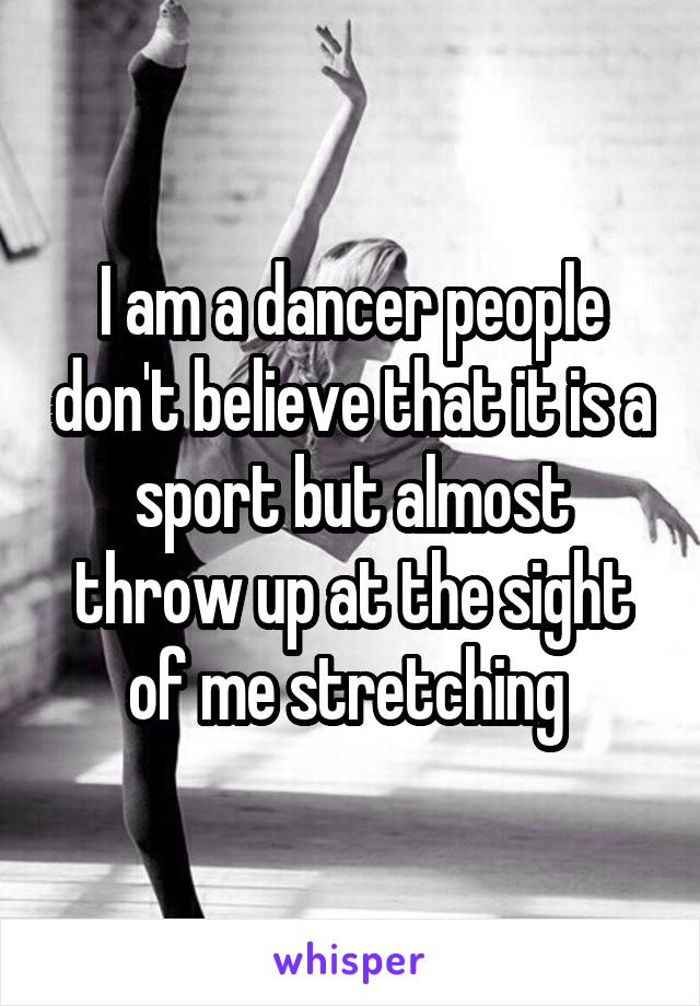 I am a dancer people don't believe that it is a sport but almost throw up at the sight of me stretching