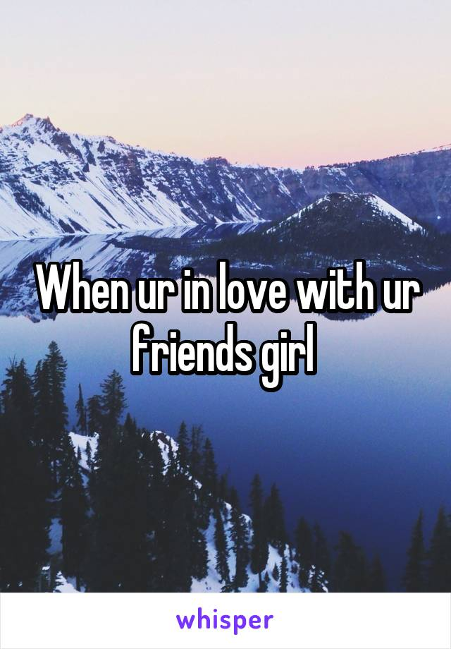 When ur in love with ur friends girl