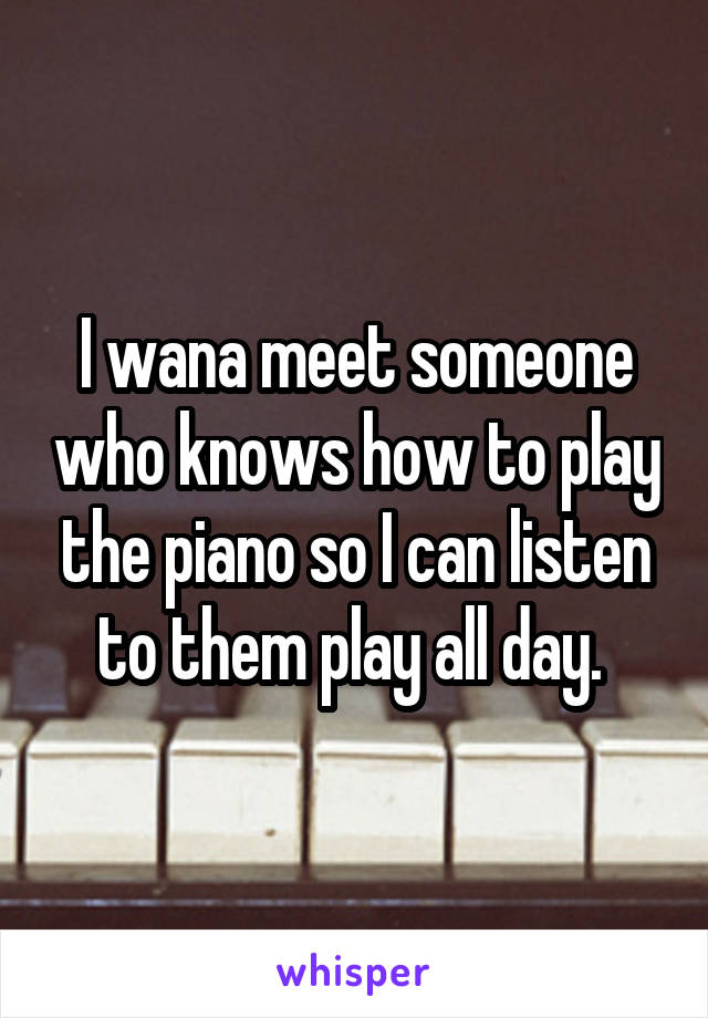 I wana meet someone who knows how to play the piano so I can listen to them play all day.
