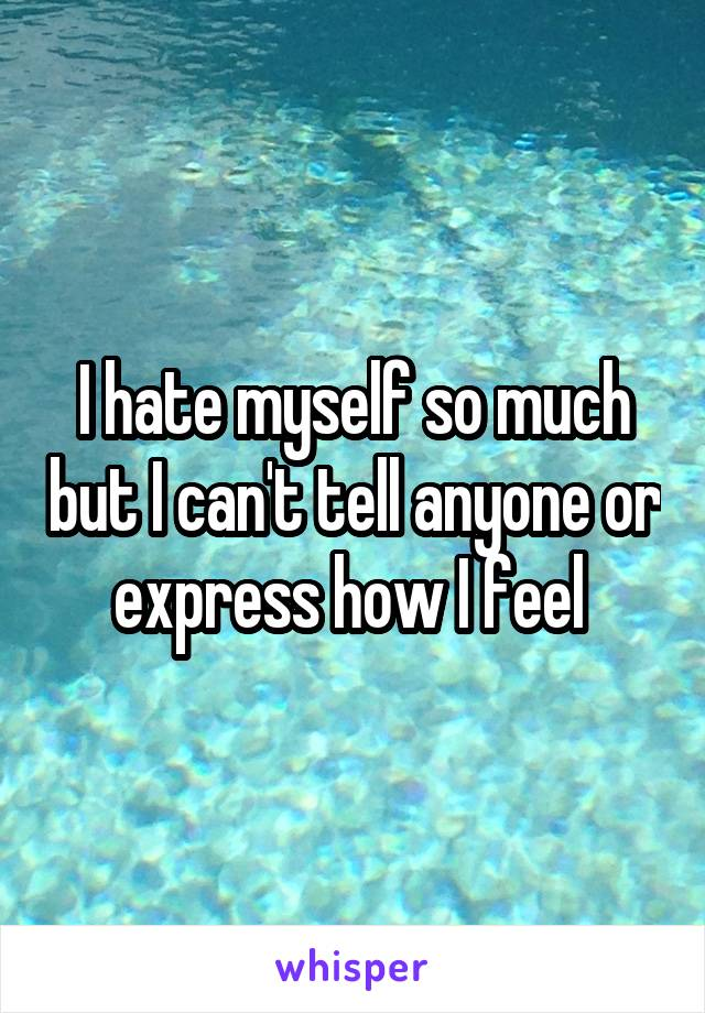 I hate myself so much but I can't tell anyone or express how I feel