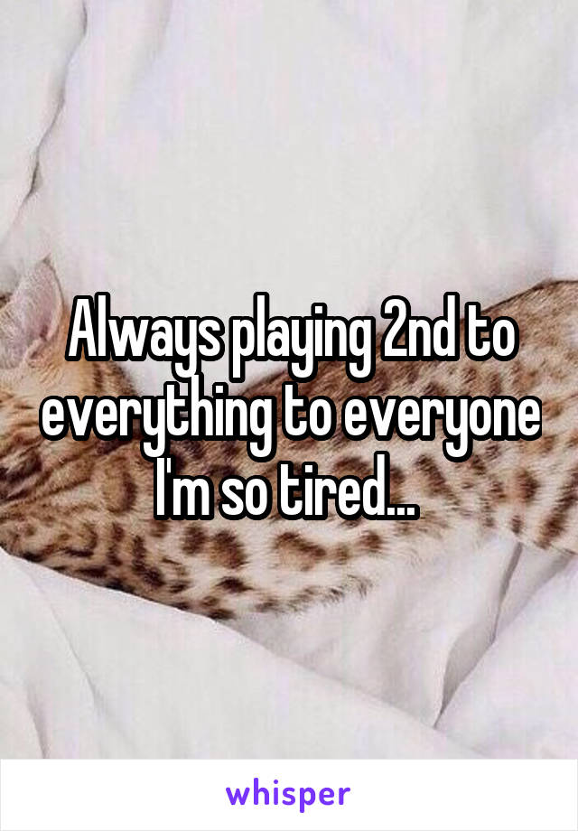 Always playing 2nd to everything to everyone I'm so tired...