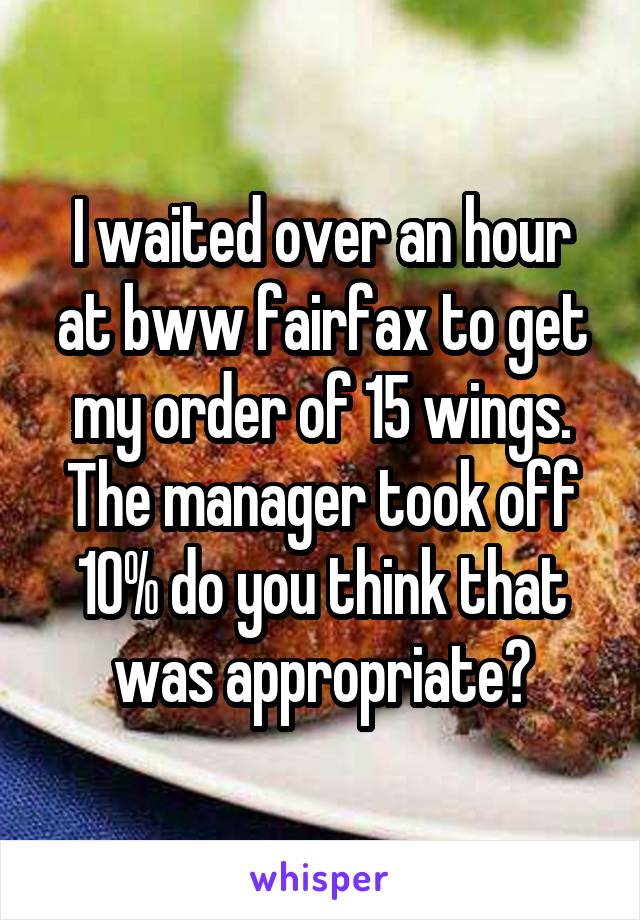 I waited over an hour at bww fairfax to get my order of 15 wings. The manager took off 10% do you think that was appropriate?