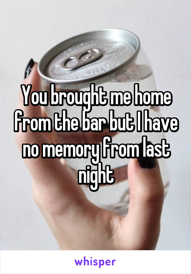 You brought me home from the bar but I have no memory from last night