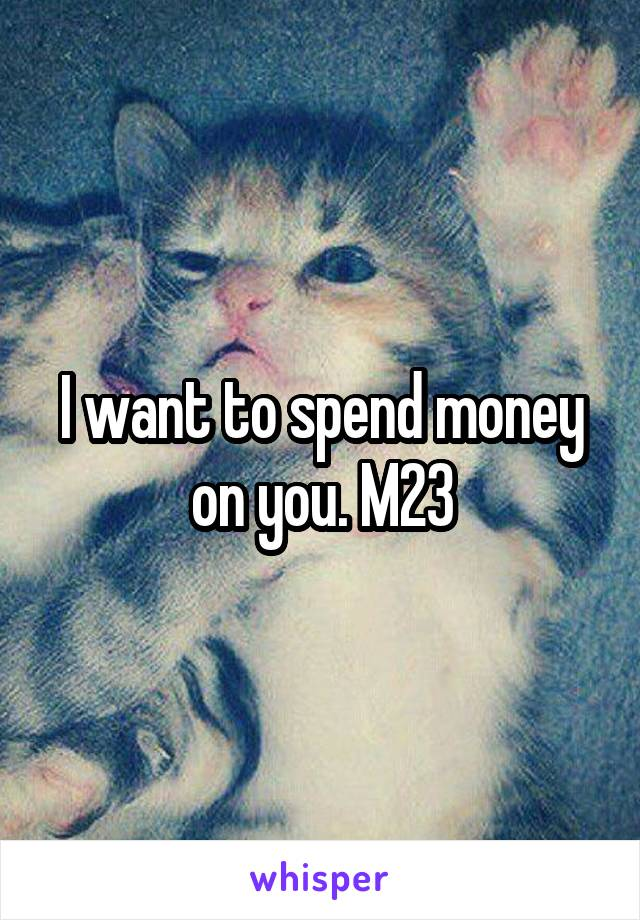 I want to spend money on you. M23