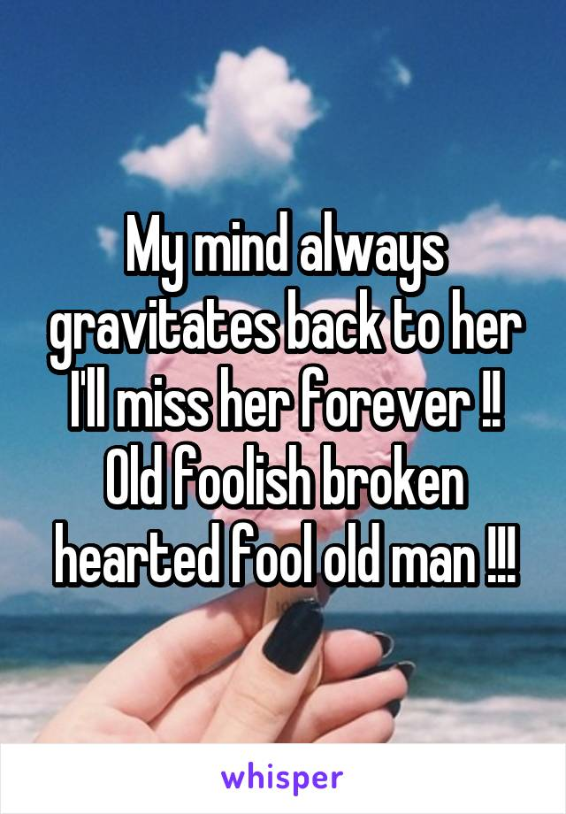 My mind always gravitates back to her I'll miss her forever !! Old foolish broken hearted fool old man !!!