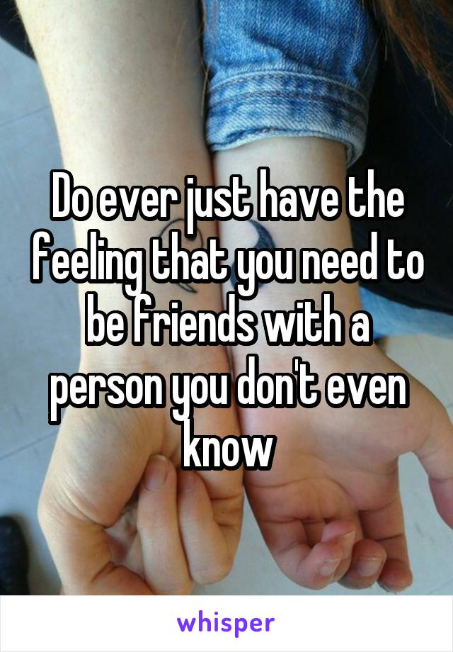 Do ever just have the feeling that you need to be friends with a person you don't even know