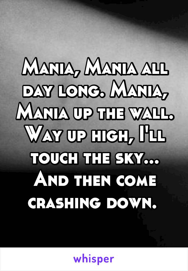 Mania, Mania all day long. Mania, Mania up the wall. Way up high, I'll touch the sky... And then come crashing down.