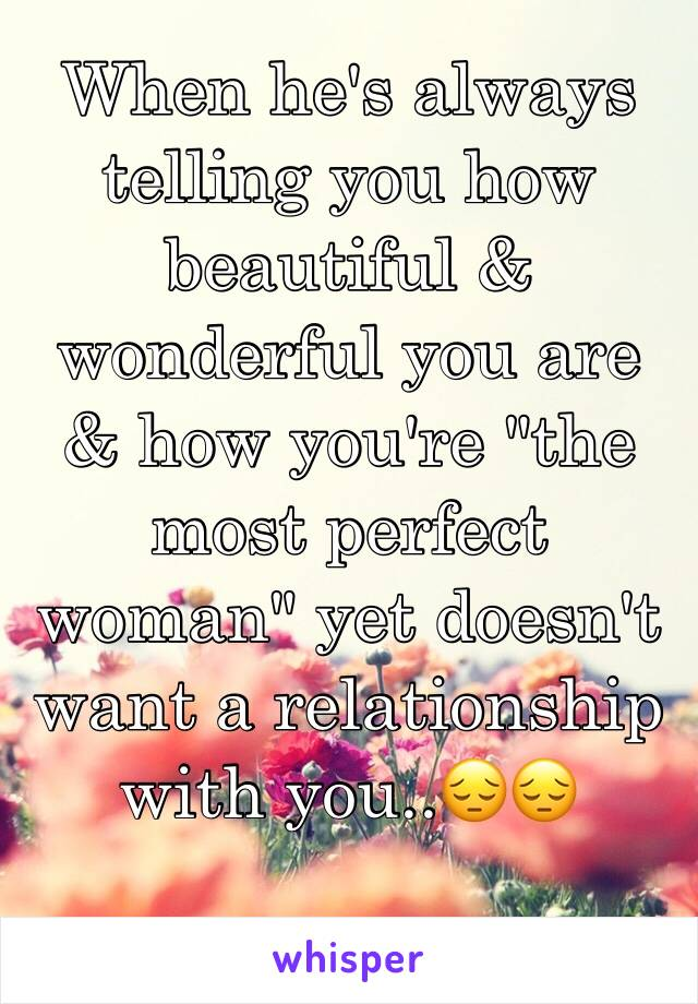 """When he's always telling you how beautiful & wonderful you are & how you're """"the most perfect woman"""" yet doesn't want a relationship with you..😔😔"""
