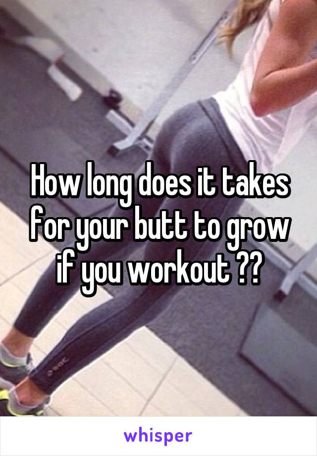 How long does it takes for your butt to grow if you workout ??