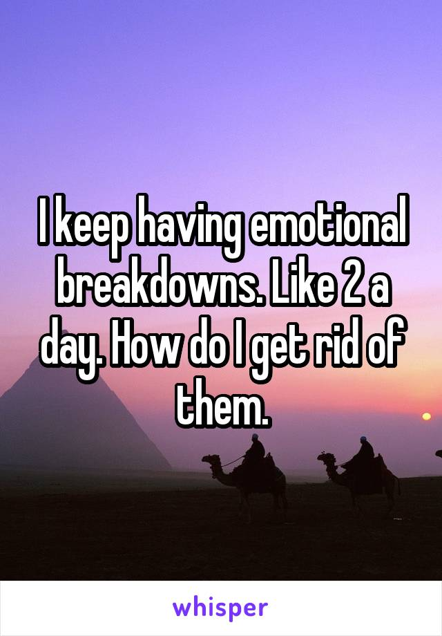 I keep having emotional breakdowns. Like 2 a day. How do I get rid of them.