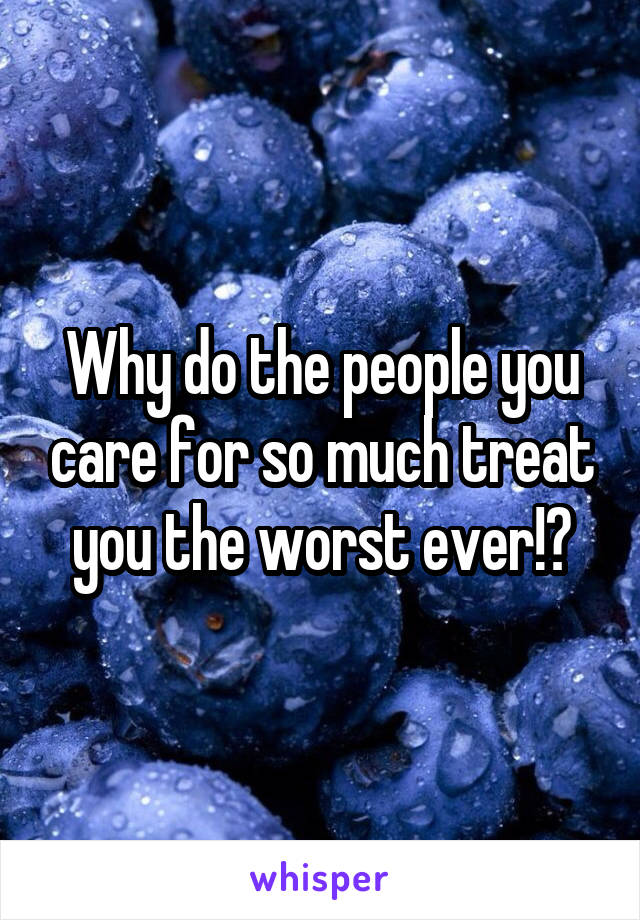 Why do the people you care for so much treat you the worst ever!?