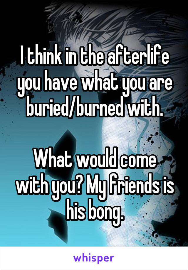 I think in the afterlife you have what you are buried/burned with.  What would come with you? My friends is his bong.