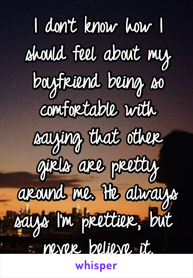 I don't know how I should feel about my boyfriend being so comfortable with saying that other girls are pretty around me. He always says I'm prettier, but I never believe it.