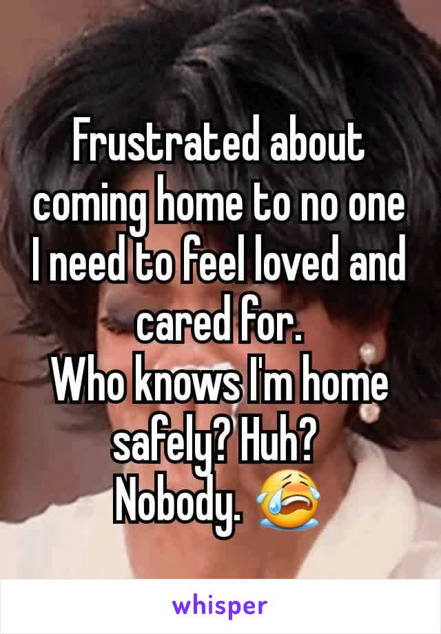 Frustrated about coming home to no one I need to feel loved and cared for. Who knows I'm home safely? Huh?  Nobody. 😭