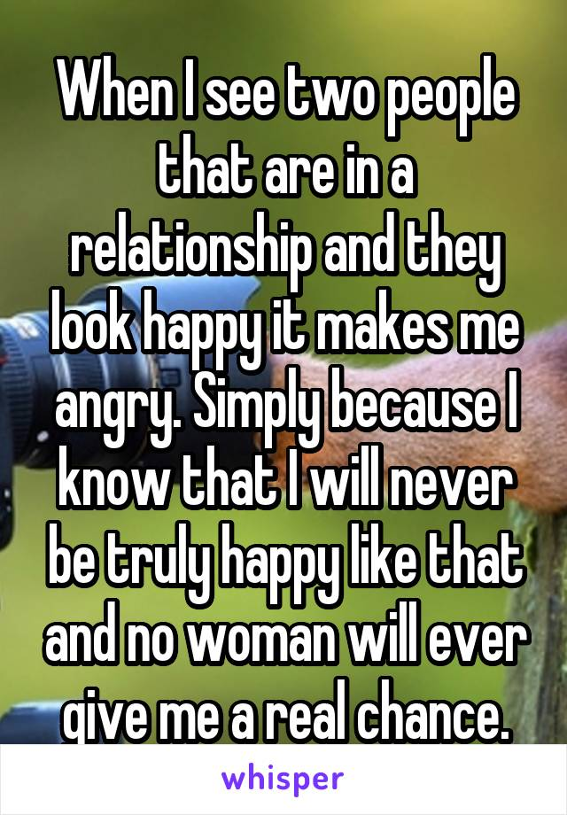 When I see two people that are in a relationship and they look happy it makes me angry. Simply because I know that I will never be truly happy like that and no woman will ever give me a real chance.