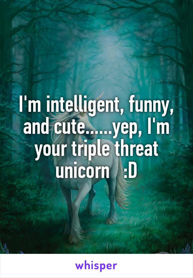 I'm intelligent, funny, and cute......yep, I'm your triple threat unicorn   :D