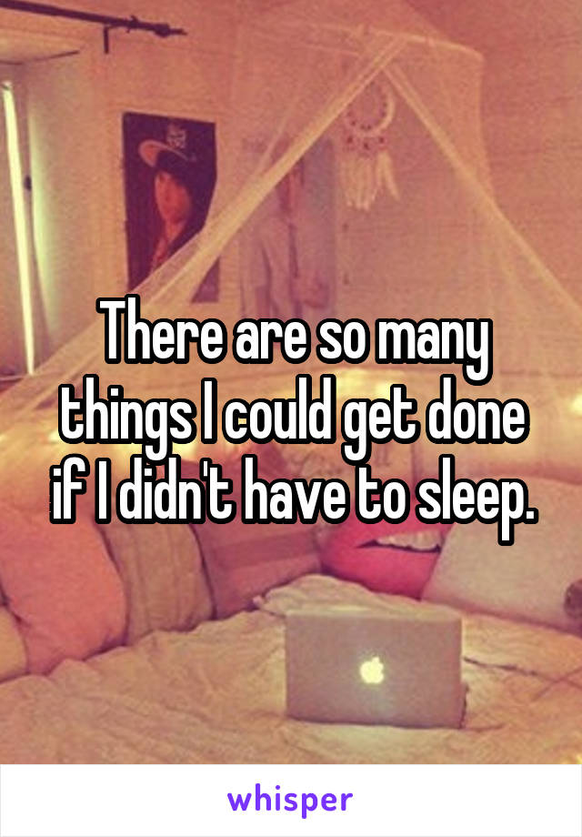 There are so many things I could get done if I didn't have to sleep.