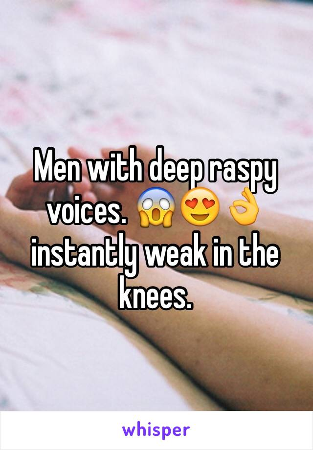 Men with deep raspy voices. 😱😍👌 instantly weak in the knees.