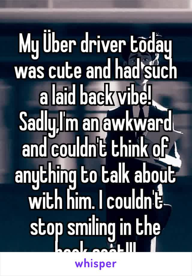 My Über driver today was cute and had such a laid back vibe! Sadly,I'm an awkward and couldn't think of anything to talk about with him. I couldn't stop smiling in the back seat!!!