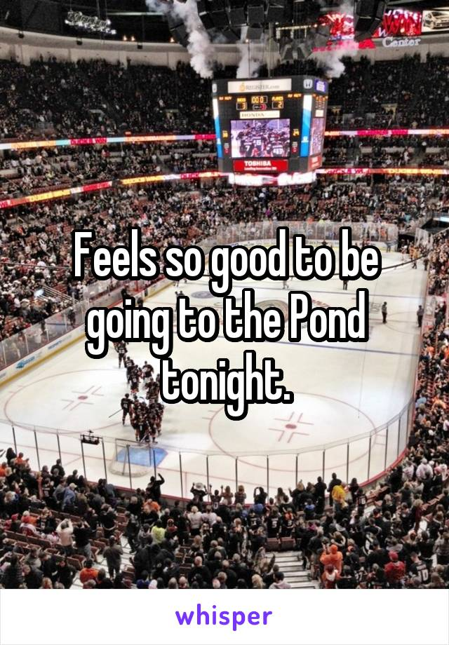Feels so good to be going to the Pond tonight.