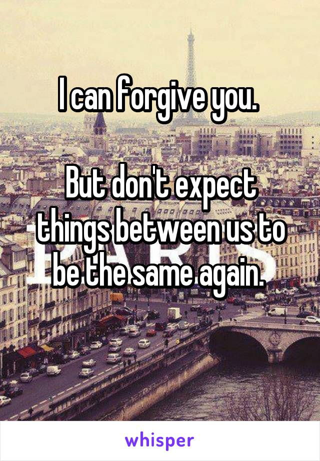 I can forgive you.   But don't expect things between us to be the same again.
