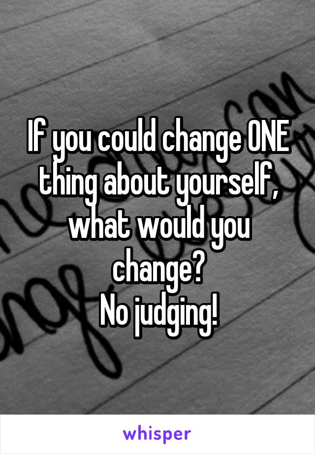 If you could change ONE thing about yourself, what would you change? No judging!
