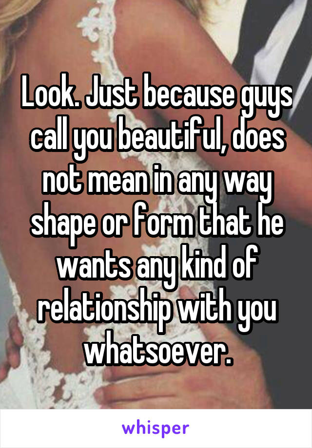 Look. Just because guys call you beautiful, does not mean in any way shape or form that he wants any kind of relationship with you whatsoever.