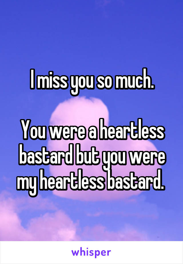 I miss you so much.  You were a heartless bastard but you were my heartless bastard.