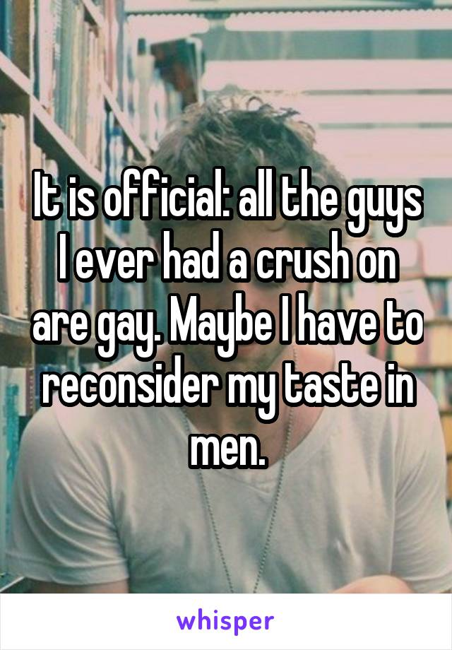 It is official: all the guys I ever had a crush on are gay. Maybe I have to reconsider my taste in men.