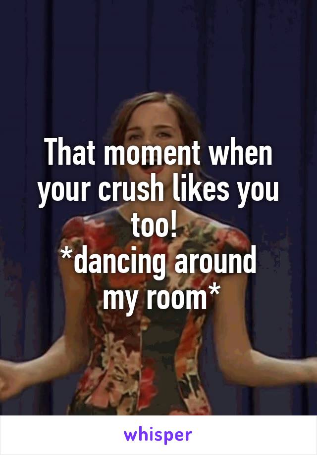 That moment when your crush likes you too!  *dancing around  my room*