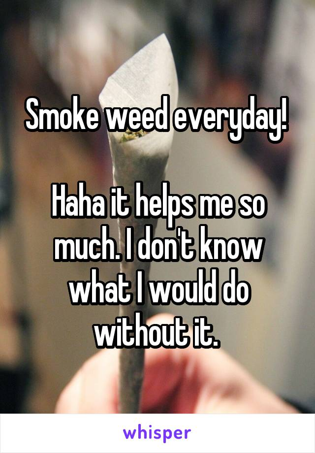 Smoke weed everyday!   Haha it helps me so much. I don't know what I would do without it.