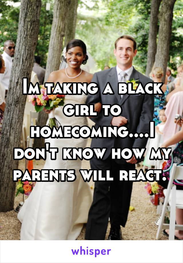 Im taking a black girl to homecoming....I don't know how my parents will react.