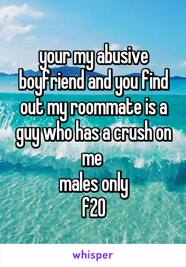your my abusive boyfriend and you find out my roommate is a guy who has a crush on me  males only f20
