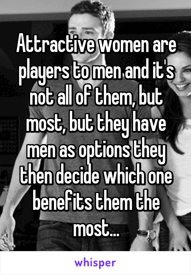 Attractive women are players to men and it's not all of them, but most, but they have men as options they then decide which one benefits them the most...
