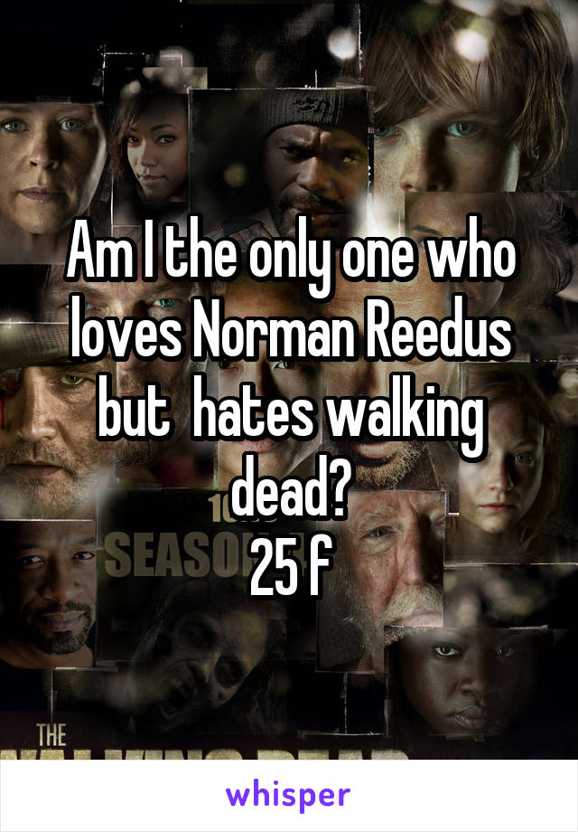 Am I the only one who loves Norman Reedus but  hates walking dead? 25 f