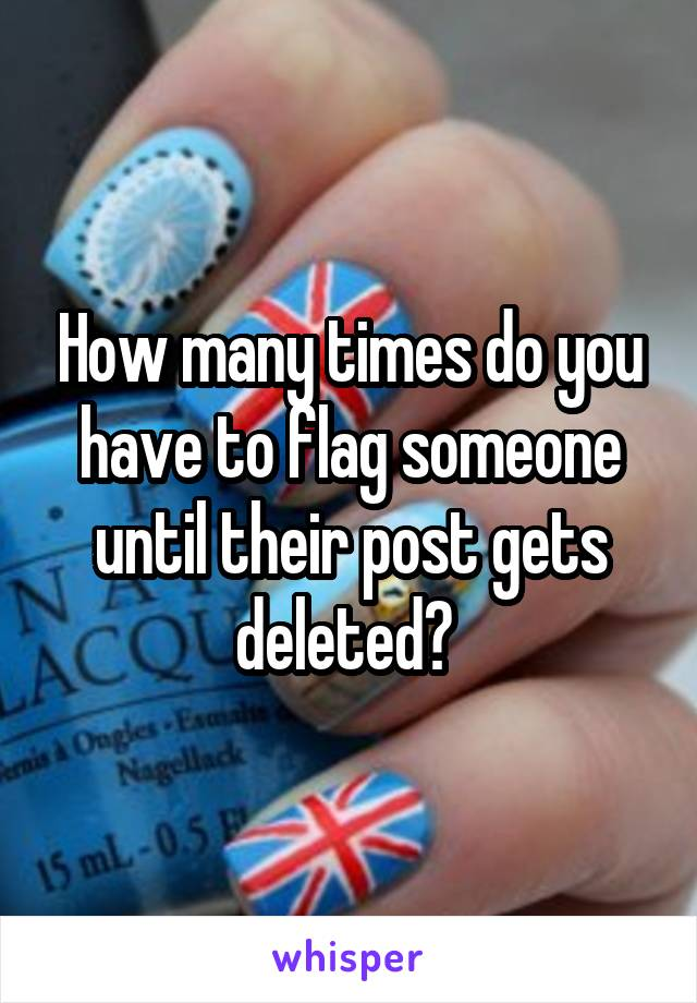 How many times do you have to flag someone until their post gets deleted?