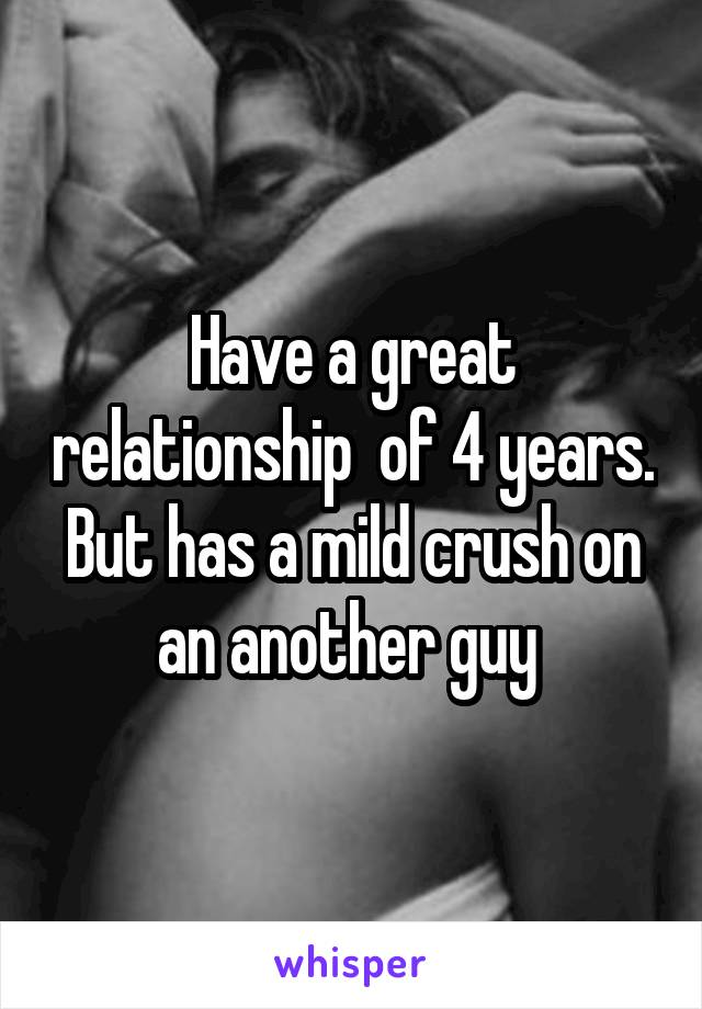 Have a great relationship  of 4 years. But has a mild crush on an another guy