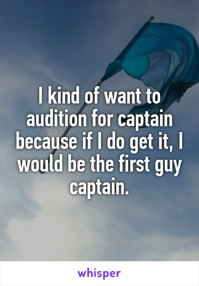 I kind of want to audition for captain because if I do get it, I would be the first guy captain.