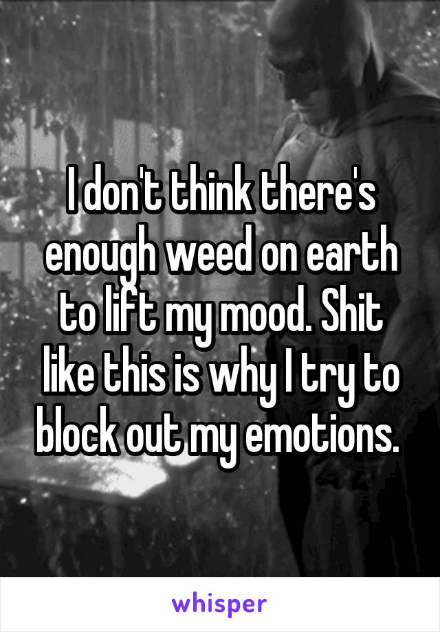 I don't think there's enough weed on earth to lift my mood. Shit like this is why I try to block out my emotions.