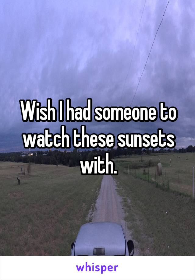 Wish I had someone to watch these sunsets with.