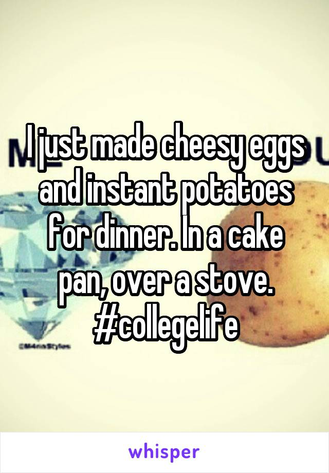 I just made cheesy eggs and instant potatoes for dinner. In a cake pan, over a stove. #collegelife