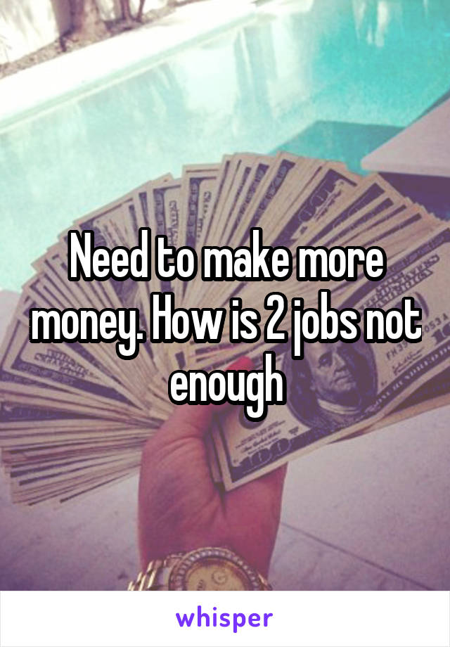 Need to make more money. How is 2 jobs not enough