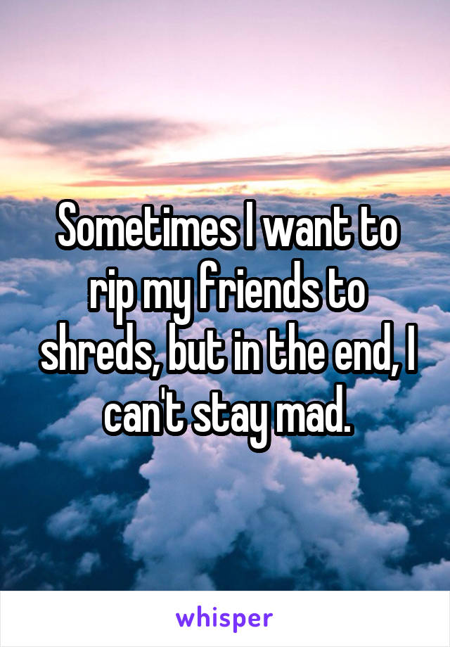 Sometimes I want to rip my friends to shreds, but in the end, I can't stay mad.