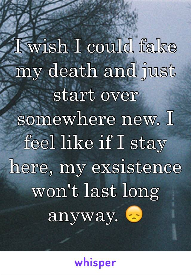I wish I could fake my death and just start over somewhere new. I feel like if I stay here, my exsistence won't last long anyway. 😞