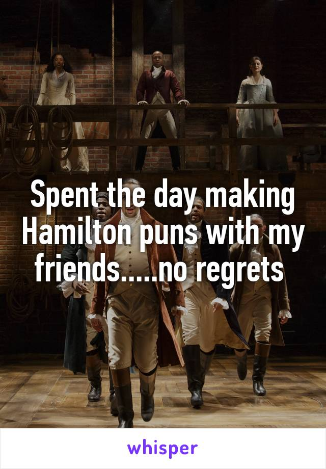 Spent the day making Hamilton puns with my friends.....no regrets