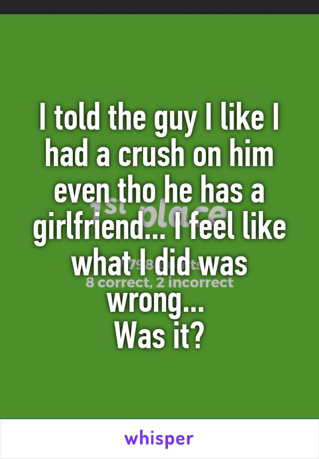 I told the guy I like I had a crush on him even tho he has a girlfriend... I feel like what I did was wrong...  Was it?